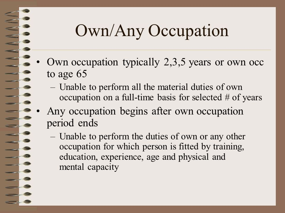Own occupation typically 2,3,5 years or own occ to age 65 –Unable to perform all the material duties of own occupation on a full-time basis for select