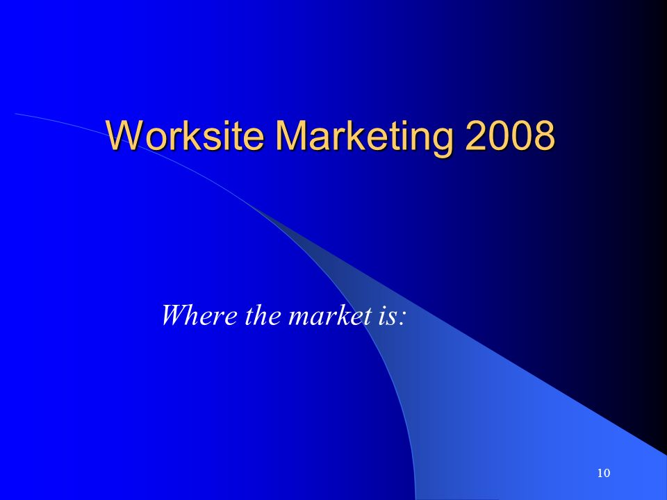 10 Worksite Marketing 2008 Where the market is: