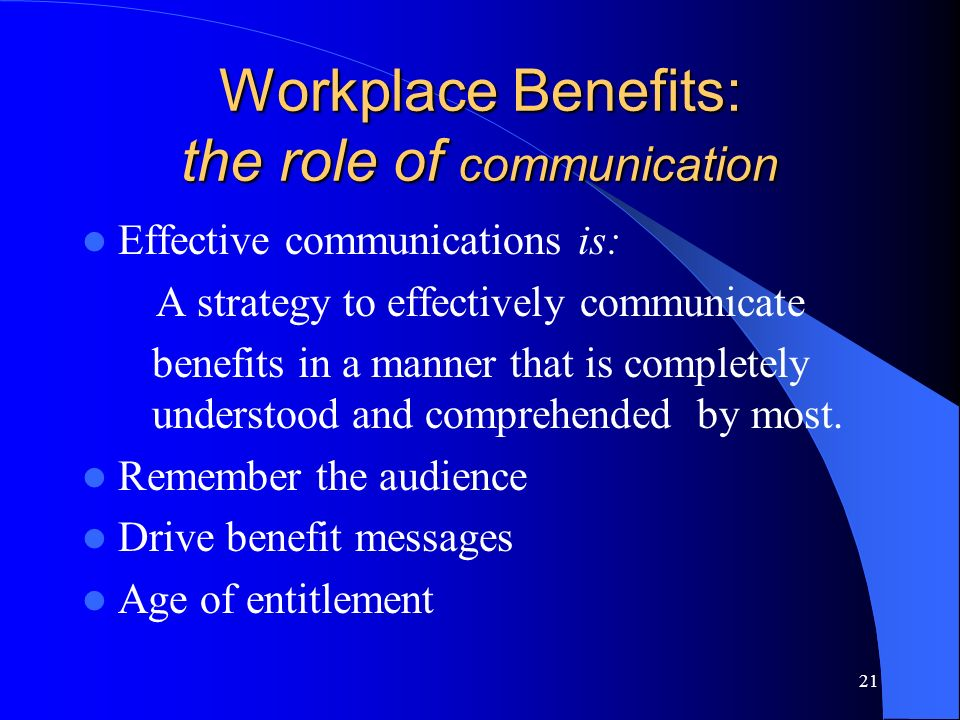 21 Workplace Benefits: the role of communication Effective communications is: A strategy to effectively communicate benefits in a manner that is completely understood and comprehended by most.