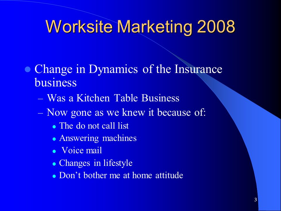 3 Worksite Marketing 2008 Change in Dynamics of the Insurance business – Was a Kitchen Table Business – Now gone as we knew it because of: The do not call list Answering machines Voice mail Changes in lifestyle Dont bother me at home attitude