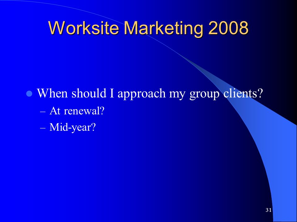 31 Worksite Marketing 2008 When should I approach my group clients – At renewal – Mid-year