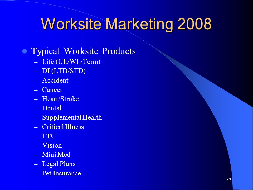 33 Worksite Marketing 2008 Typical Worksite Products – Life (UL/WL/Term) – DI (LTD/STD) – Accident – Cancer – Heart/Stroke – Dental – Supplemental Health – Critical Illness – LTC – Vision – Mini Med – Legal Plans – Pet Insurance