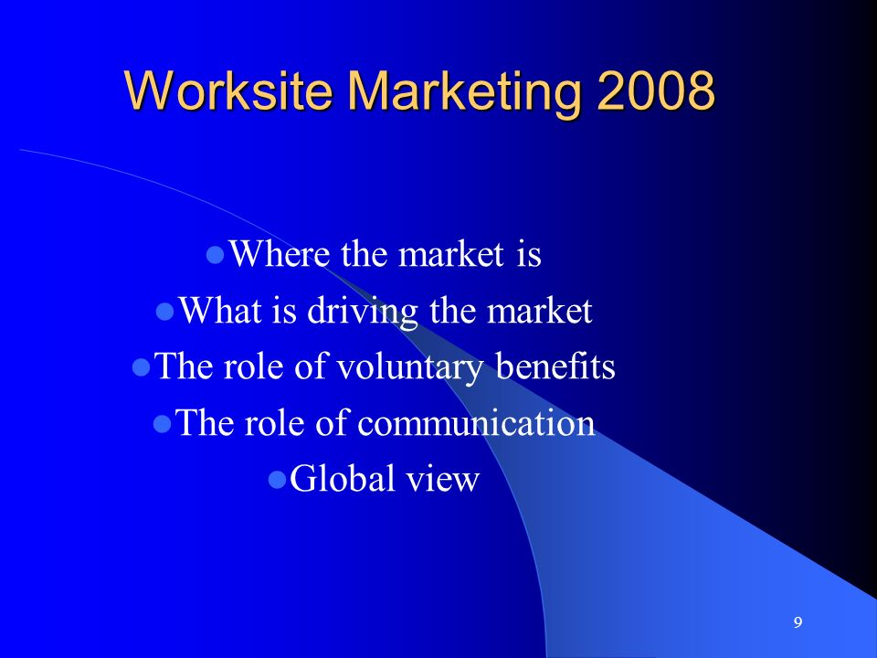 9 Worksite Marketing 2008 Where the market is What is driving the market The role of voluntary benefits The role of communication Global view