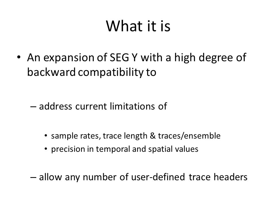 What it is An expansion of SEG Y with a high degree of backward compatibility to – address current limitations of sample rates, trace length & traces/