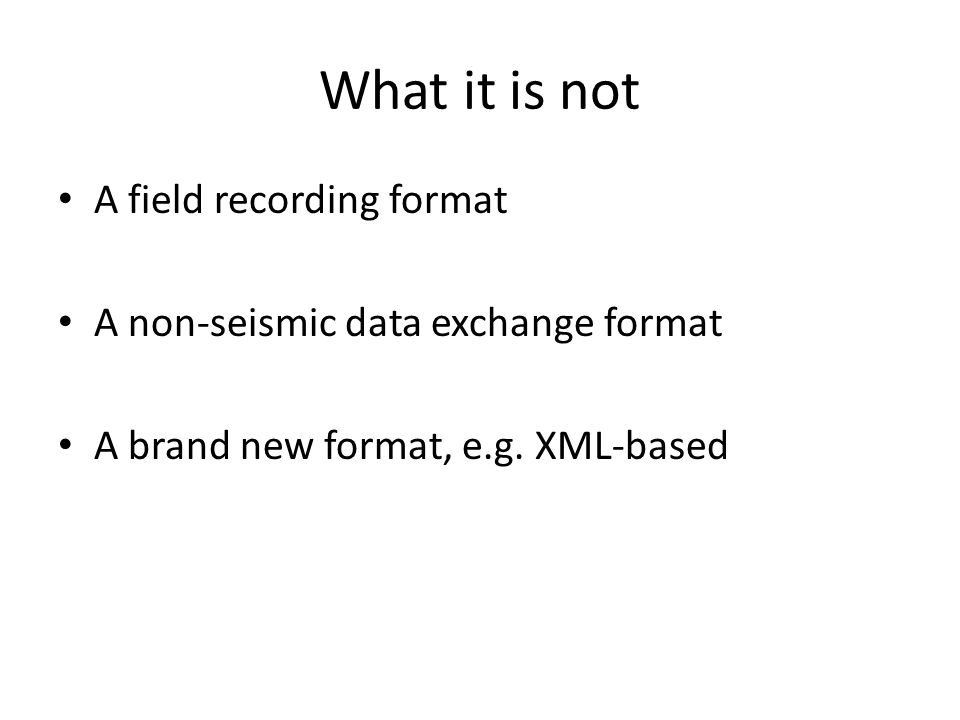 What it is not A field recording format A non-seismic data exchange format A brand new format, e.g. XML-based