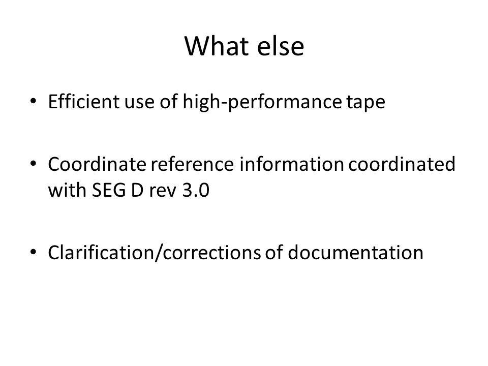 What else Efficient use of high-performance tape Coordinate reference information coordinated with SEG D rev 3.0 Clarification/corrections of document