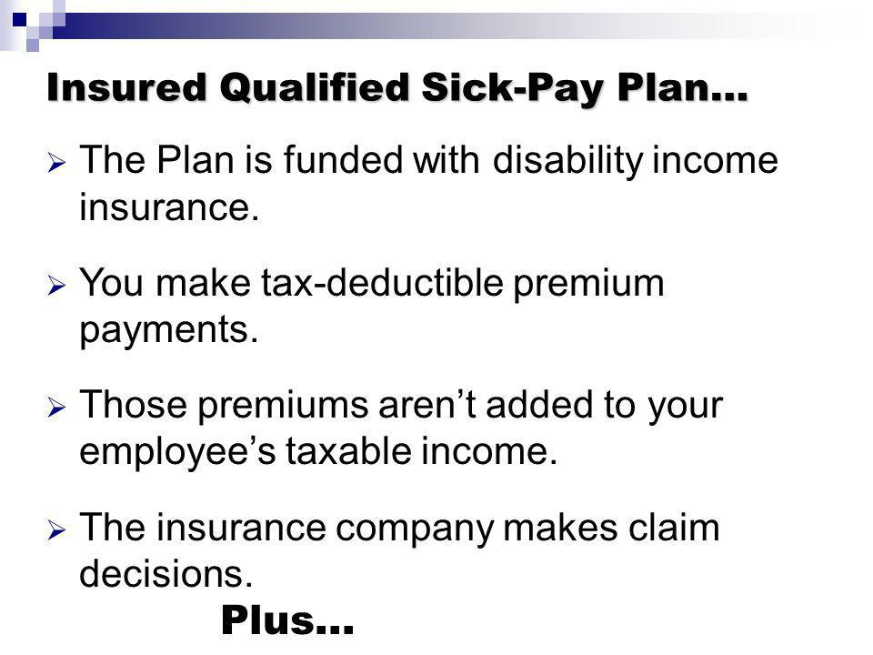 Insured Qualified Sick-Pay Plan… The Plan is funded with disability income insurance. You make tax-deductible premium payments. Those premiums arent a