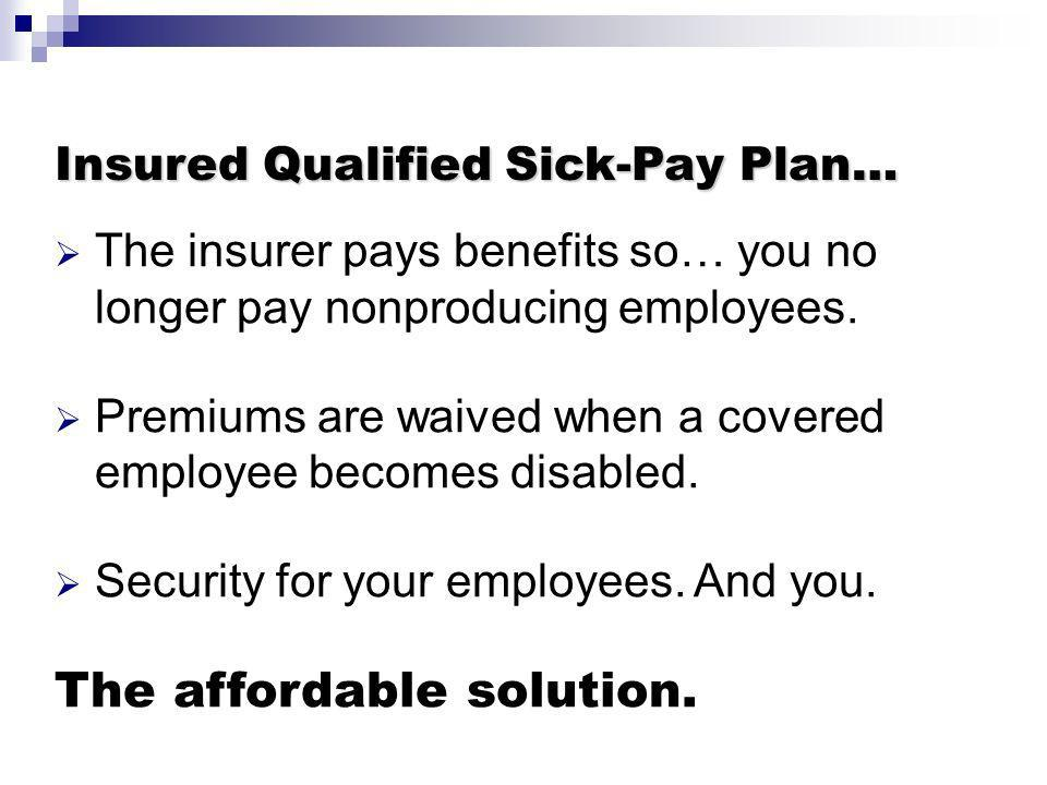 Insured Qualified Sick-Pay Plan… The insurer pays benefits so… you no longer pay nonproducing employees. Premiums are waived when a covered employee b