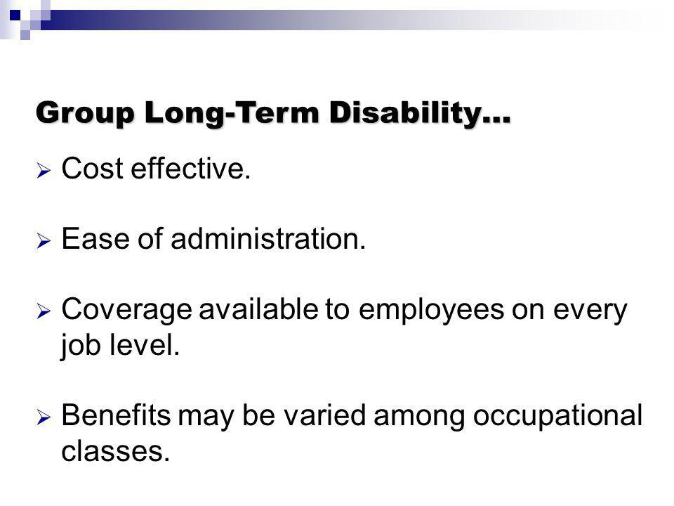 Group Long-Term Disability… Cost effective. Ease of administration. Coverage available to employees on every job level. Benefits may be varied among o