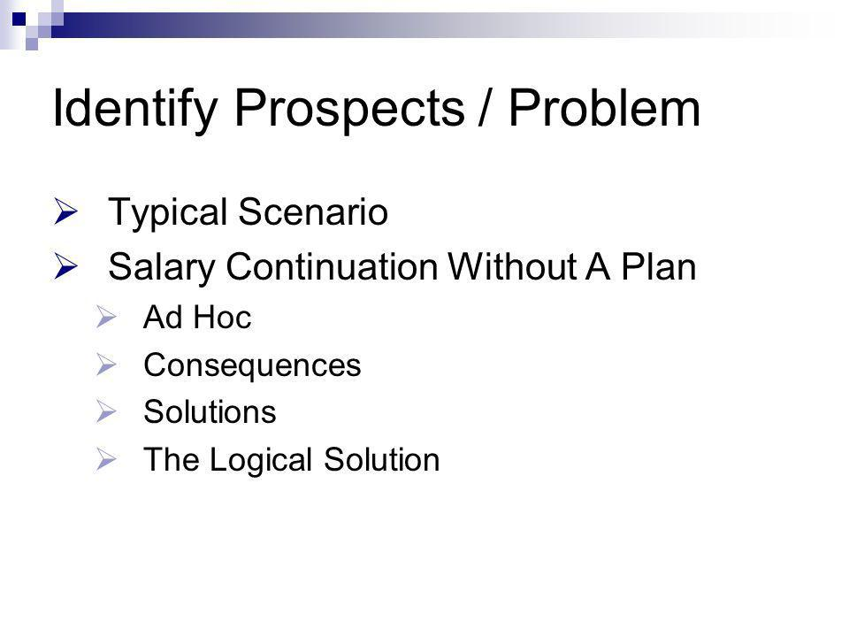 Identify Prospects / Problem Typical Scenario Salary Continuation Without A Plan Ad Hoc Consequences Solutions The Logical Solution