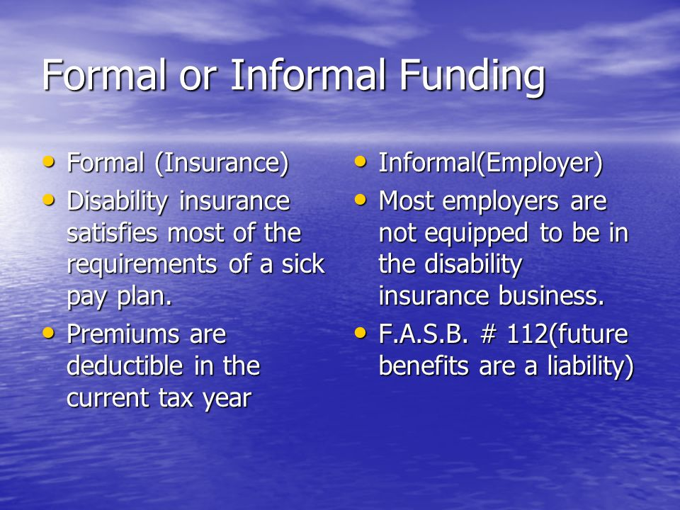 Formal or Informal Funding Formal (Insurance) Formal (Insurance) Disability insurance satisfies most of the requirements of a sick pay plan.