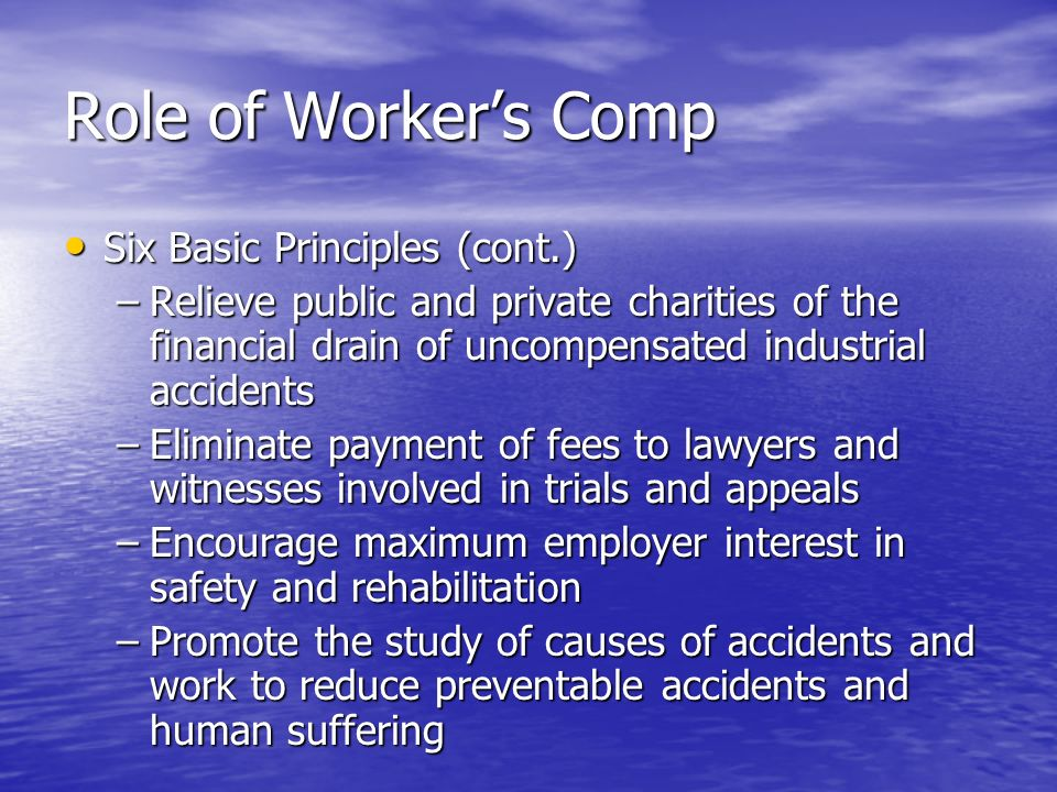 Role of Workers Comp Six Basic Principles (cont.) Six Basic Principles (cont.) –Relieve public and private charities of the financial drain of uncompensated industrial accidents –Eliminate payment of fees to lawyers and witnesses involved in trials and appeals –Encourage maximum employer interest in safety and rehabilitation –Promote the study of causes of accidents and work to reduce preventable accidents and human suffering
