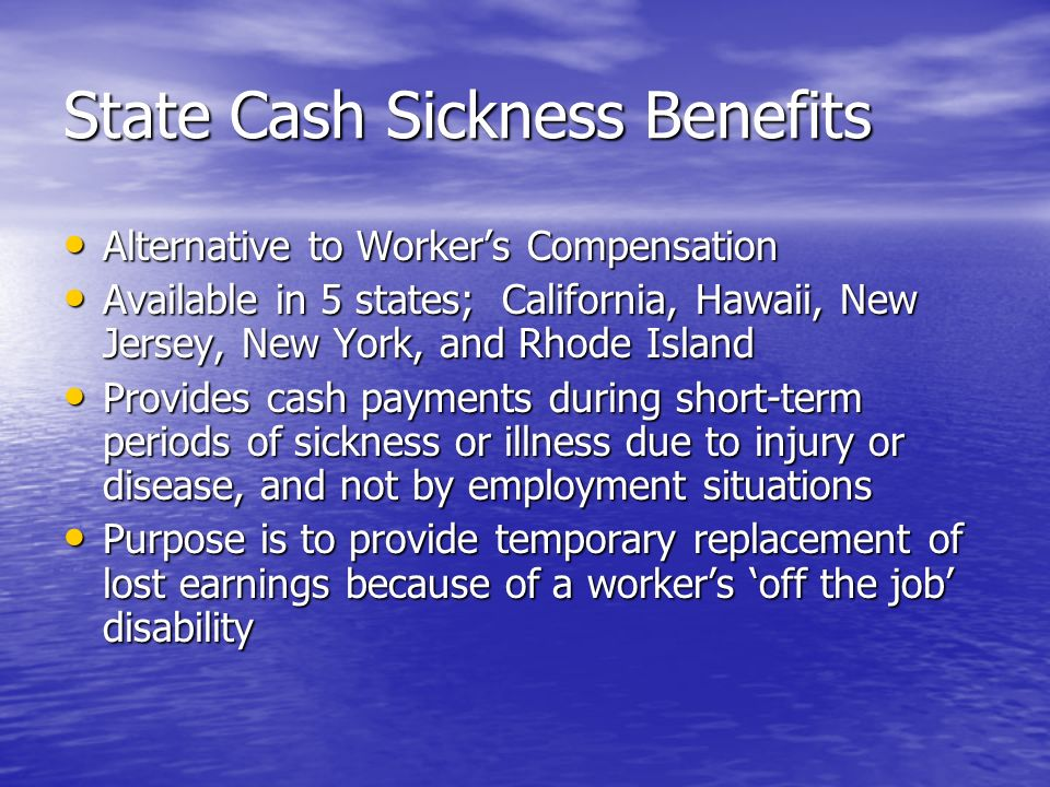 State Cash Sickness Benefits Alternative to Workers Compensation Alternative to Workers Compensation Available in 5 states; California, Hawaii, New Jersey, New York, and Rhode Island Available in 5 states; California, Hawaii, New Jersey, New York, and Rhode Island Provides cash payments during short-term periods of sickness or illness due to injury or disease, and not by employment situations Provides cash payments during short-term periods of sickness or illness due to injury or disease, and not by employment situations Purpose is to provide temporary replacement of lost earnings because of a workers off the job disability Purpose is to provide temporary replacement of lost earnings because of a workers off the job disability