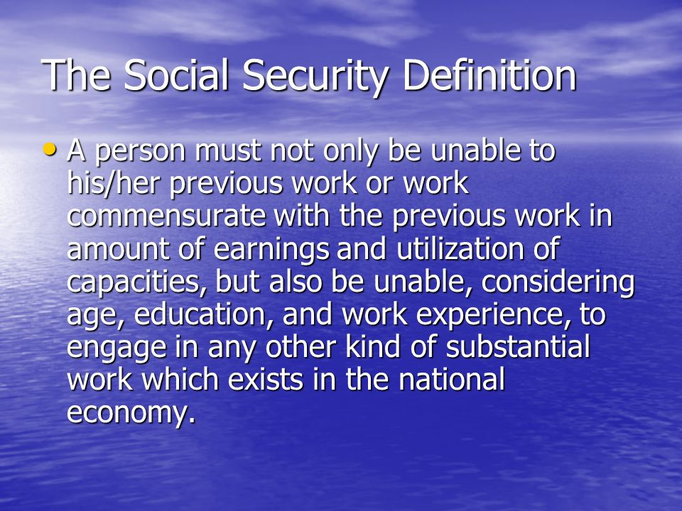 The Social Security Definition A person must not only be unable to his/her previous work or work commensurate with the previous work in amount of earnings and utilization of capacities, but also be unable, considering age, education, and work experience, to engage in any other kind of substantial work which exists in the national economy.