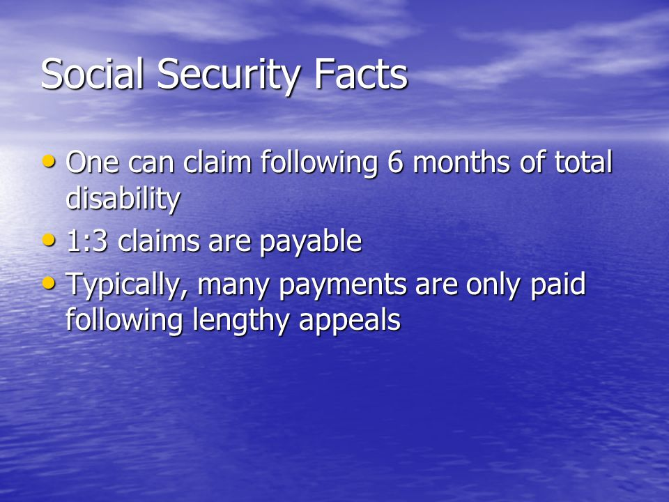 Social Security Facts One can claim following 6 months of total disability One can claim following 6 months of total disability 1:3 claims are payable 1:3 claims are payable Typically, many payments are only paid following lengthy appeals Typically, many payments are only paid following lengthy appeals