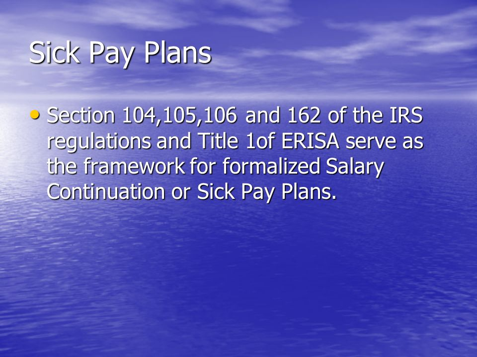 Sick Pay Plans Section 104,105,106 and 162 of the IRS regulations and Title 1of ERISA serve as the framework for formalized Salary Continuation or Sick Pay Plans.