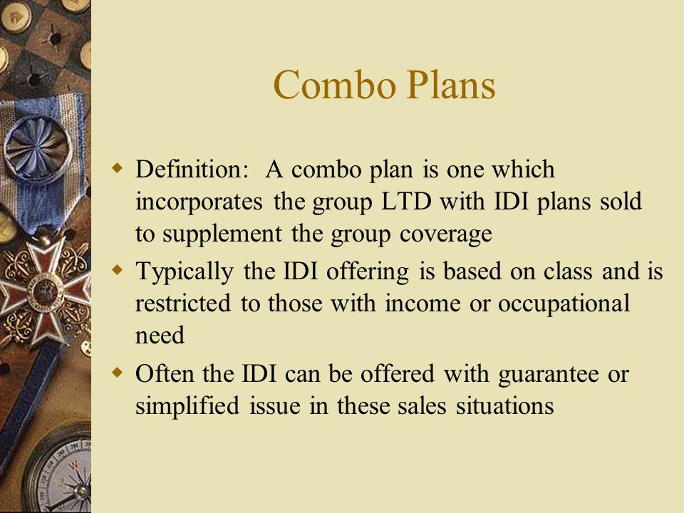 Combo Plans Definition: A combo plan is one which incorporates the group LTD with IDI plans sold to supplement the group coverage Typically the IDI offering is based on class and is restricted to those with income or occupational need Often the IDI can be offered with guarantee or simplified issue in these sales situations