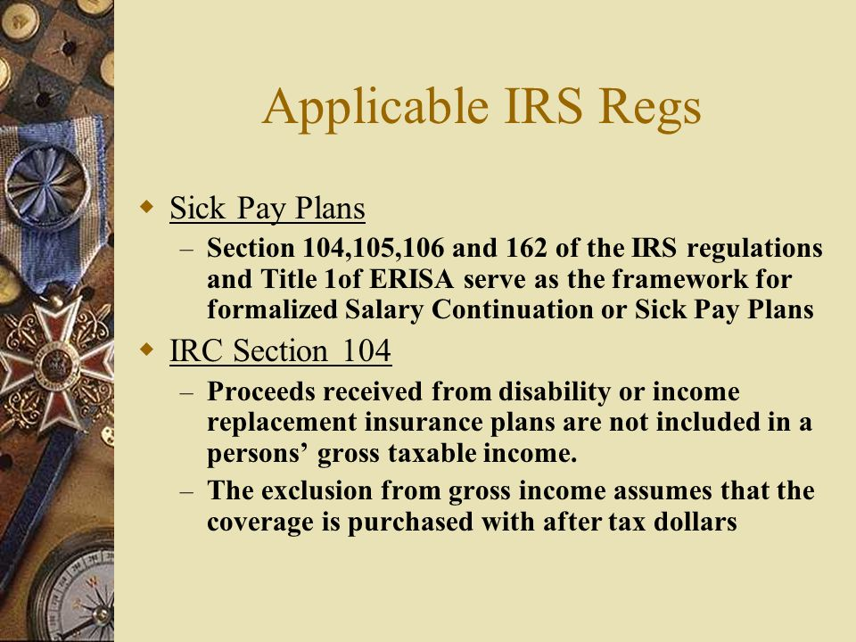 Applicable IRS Regs Sick Pay Plans – Section 104,105,106 and 162 of the IRS regulations and Title 1of ERISA serve as the framework for formalized Salary Continuation or Sick Pay Plans IRC Section 104 – Proceeds received from disability or income replacement insurance plans are not included in a persons gross taxable income.