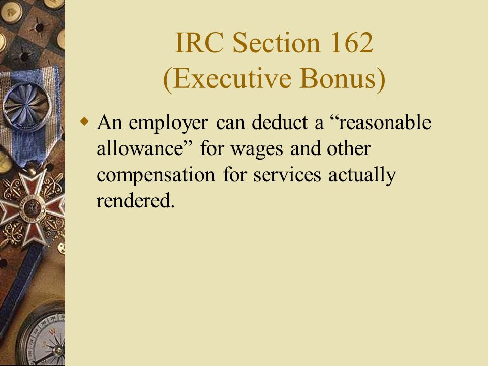 IRC Section 162 (Executive Bonus) An employer can deduct a reasonable allowance for wages and other compensation for services actually rendered.