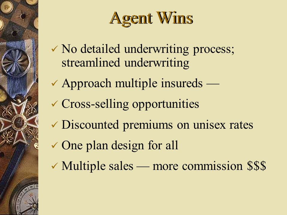 No detailed underwriting process; streamlined underwriting Approach multiple insureds Cross-selling opportunities Discounted premiums on unisex rates One plan design for all Multiple sales more commission $$$ Agent Wins