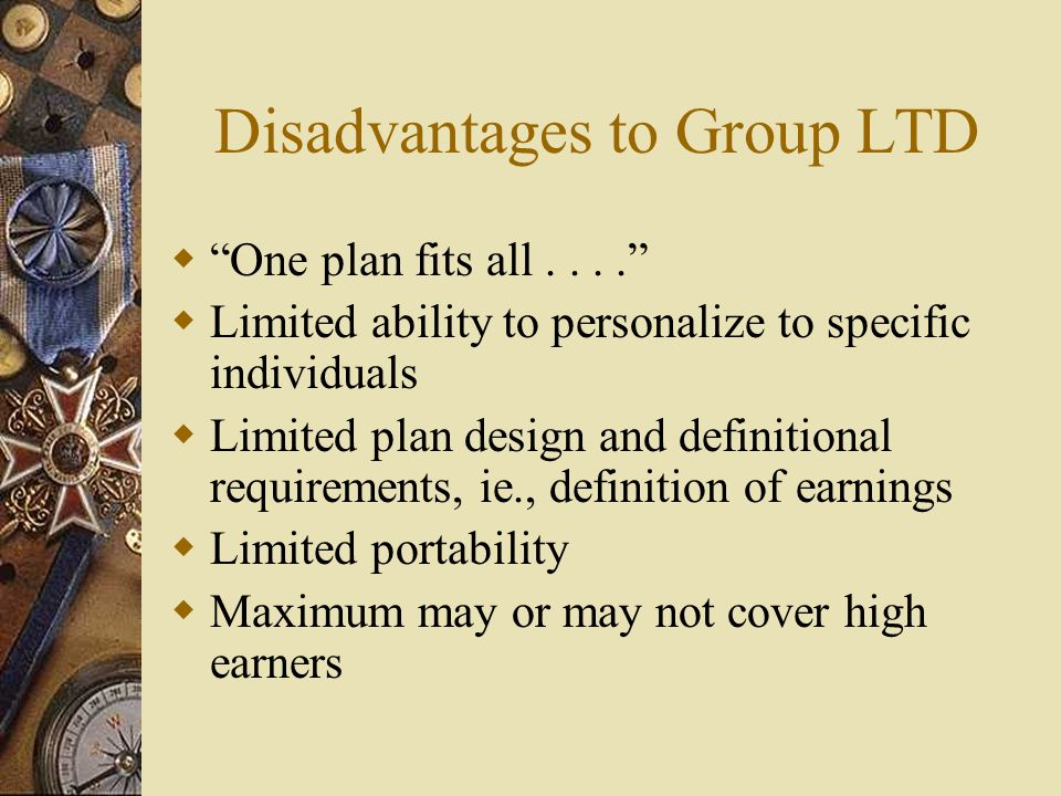 Disadvantages to Group LTD One plan fits all....