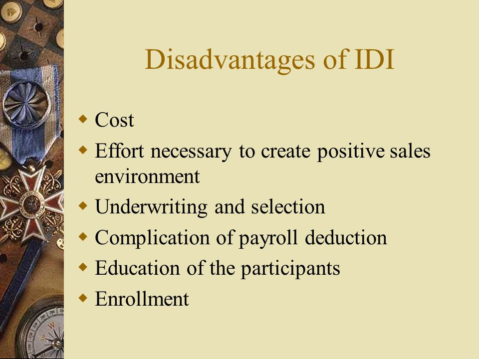 Disadvantages of IDI Cost Effort necessary to create positive sales environment Underwriting and selection Complication of payroll deduction Education of the participants Enrollment