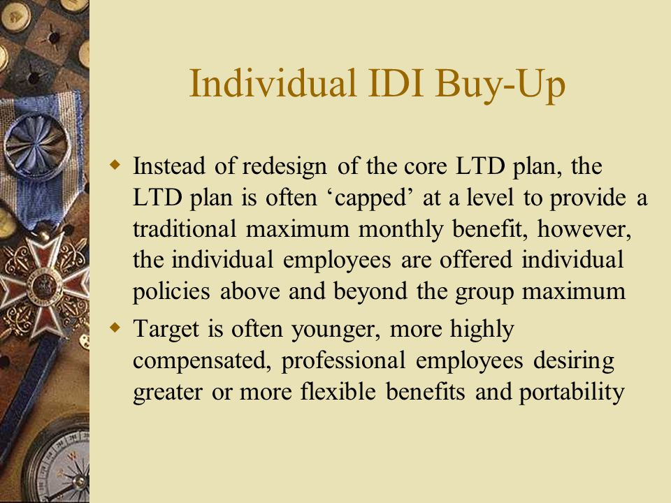 Individual IDI Buy-Up Instead of redesign of the core LTD plan, the LTD plan is often capped at a level to provide a traditional maximum monthly benefit, however, the individual employees are offered individual policies above and beyond the group maximum Target is often younger, more highly compensated, professional employees desiring greater or more flexible benefits and portability