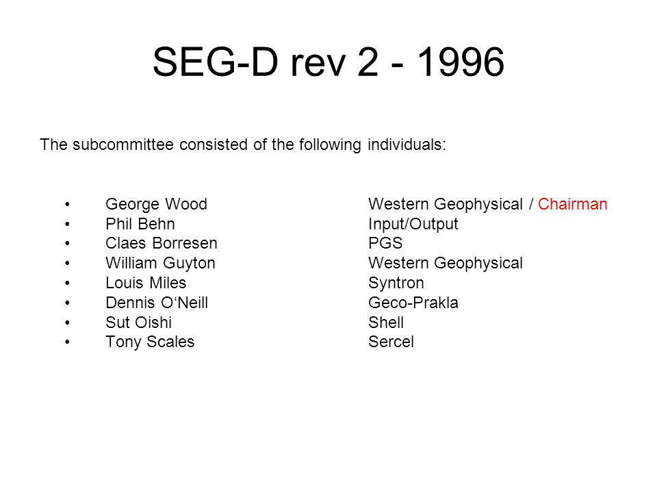 SEG-D rev 2 - 1996 The subcommittee consisted of the following individuals: George WoodWestern Geophysical / Chairman Phil BehnInput/Output Claes Borr