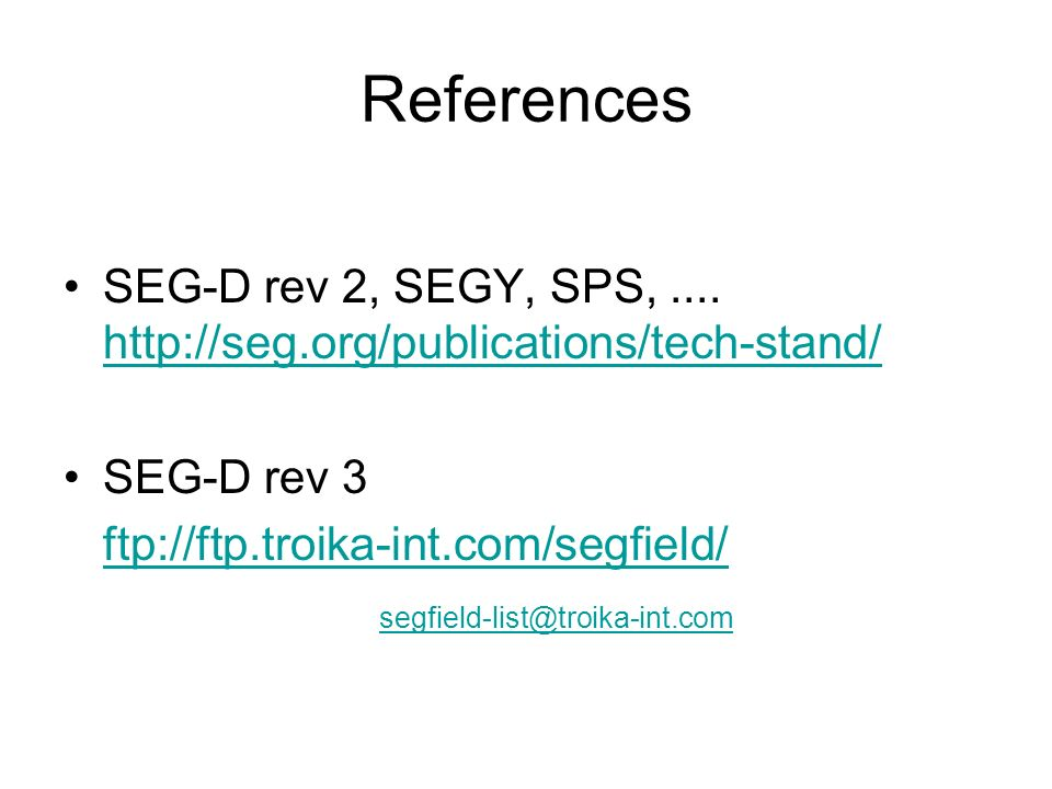 References SEG-D rev 2, SEGY, SPS,.... http://seg.org/publications/tech-stand/ http://seg.org/publications/tech-stand/ SEG-D rev 3 ftp://ftp.troika-in