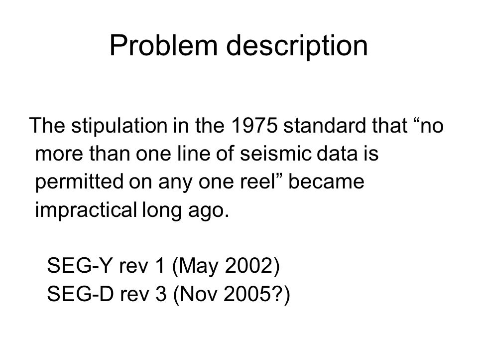 Problem description The stipulation in the 1975 standard that no more than one line of seismic data is permitted on any one reel became impractical lo