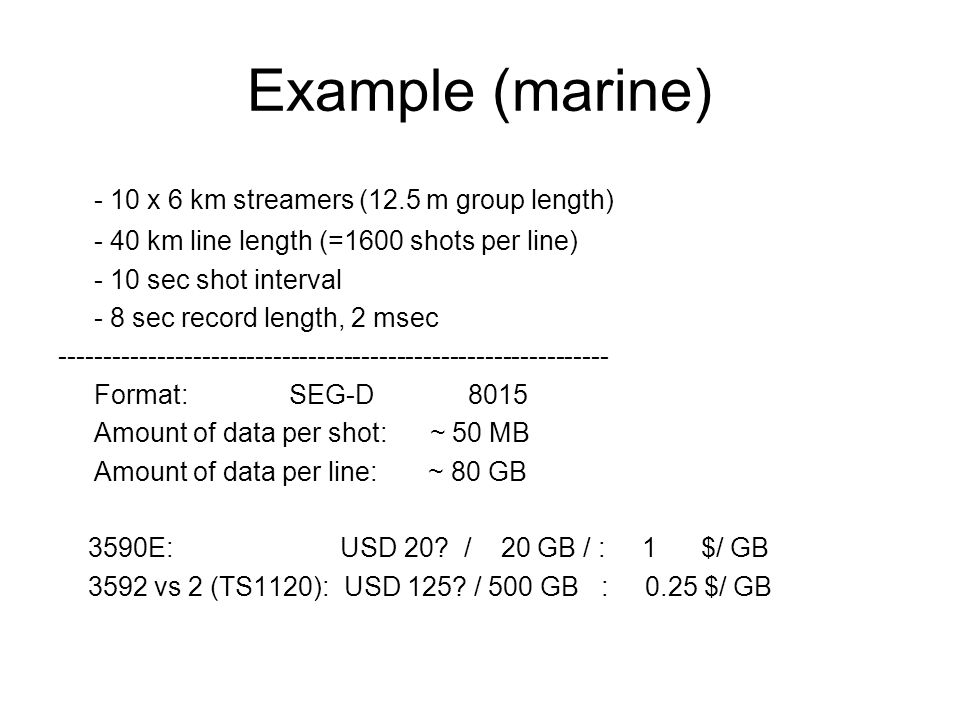 Example (marine) - 10 x 6 km streamers (12.5 m group length) - 40 km line length (=1600 shots per line) - 10 sec shot interval - 8 sec record length,