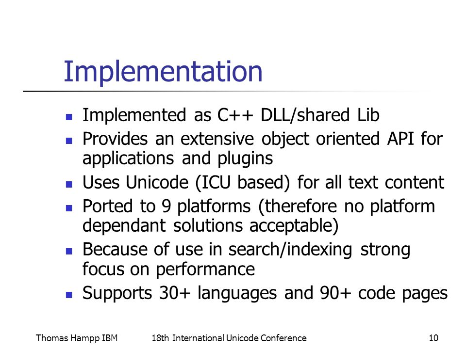 Thomas Hampp IBM18th International Unicode Conference10 Implementation Implemented as C++ DLL/shared Lib Provides an extensive object oriented API for