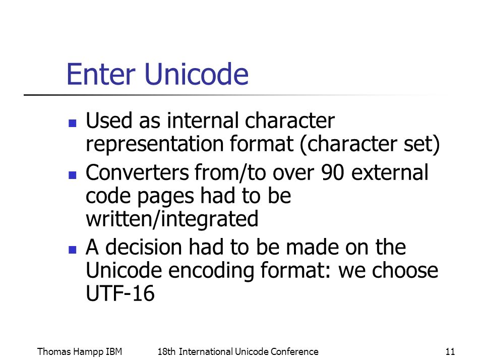 Thomas Hampp IBM18th International Unicode Conference11 Enter Unicode Used as internal character representation format (character set) Converters from