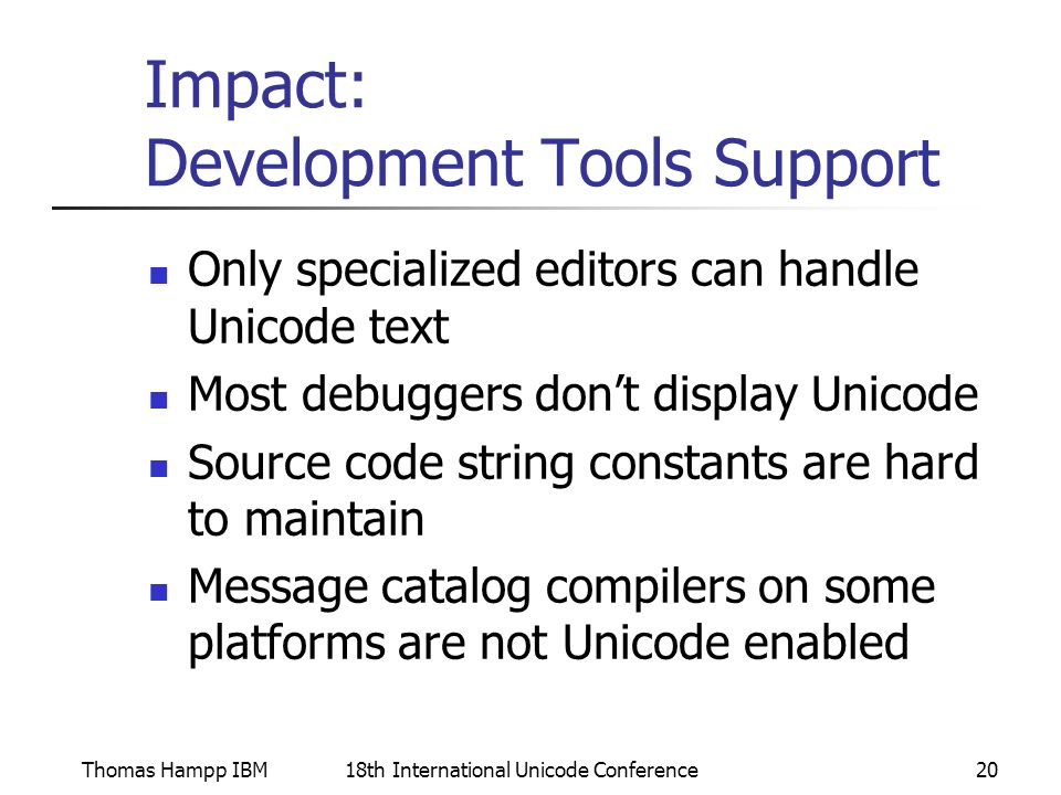 Thomas Hampp IBM18th International Unicode Conference20 Impact: Development Tools Support Only specialized editors can handle Unicode text Most debuggers dont display Unicode Source code string constants are hard to maintain Message catalog compilers on some platforms are not Unicode enabled