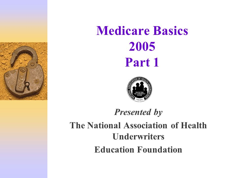 Medicare Basics 2005 Part 1 Presented by The National Association of Health Underwriters Education Foundation