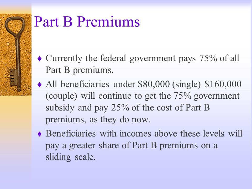 Part B Premiums Currently the federal government pays 75% of all Part B premiums. All beneficiaries under $80,000 (single) $160,000 (couple) will cont