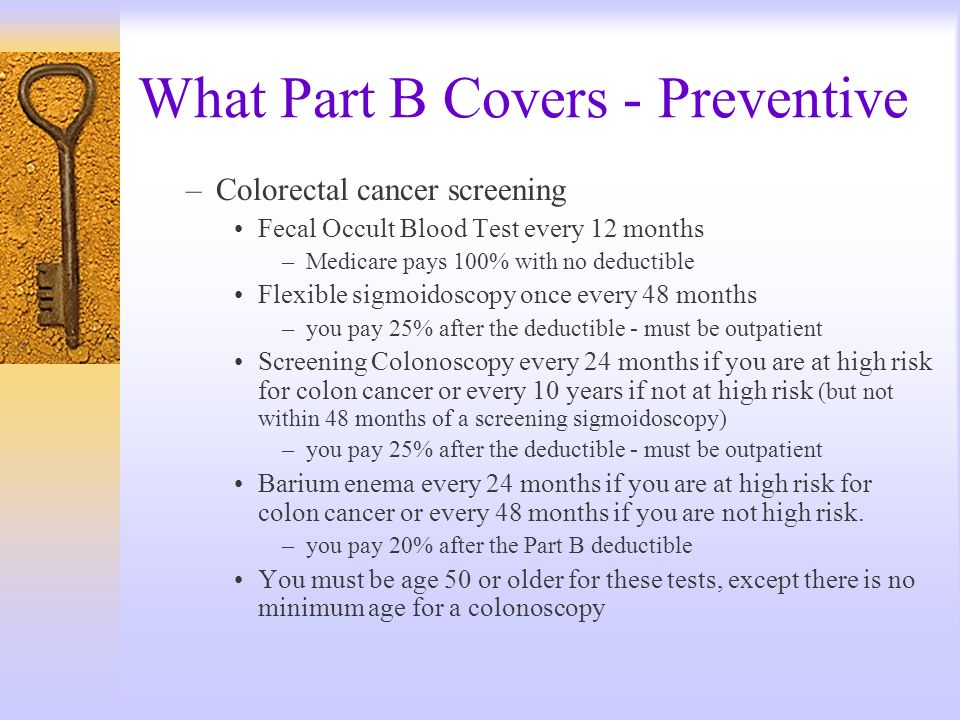 What Part B Covers - Preventive –Colorectal cancer screening Fecal Occult Blood Test every 12 months –Medicare pays 100% with no deductible Flexible s