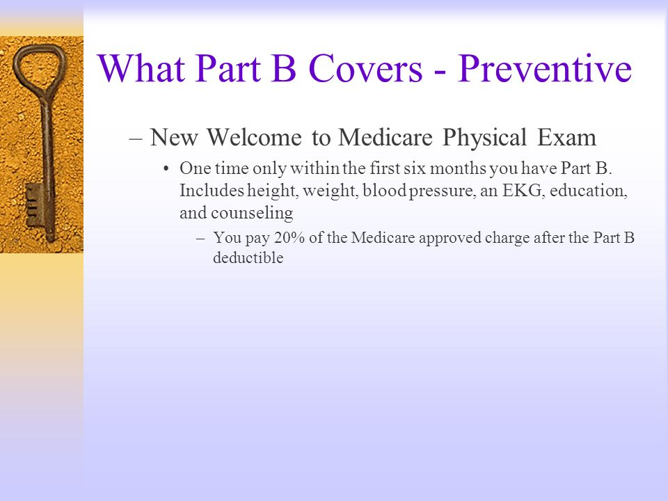 What Part B Covers - Preventive –New Welcome to Medicare Physical Exam One time only within the first six months you have Part B. Includes height, wei