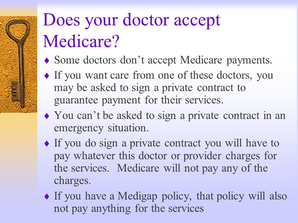 Does your doctor accept Medicare? Some doctors dont accept Medicare payments. If you want care from one of these doctors, you may be asked to sign a p