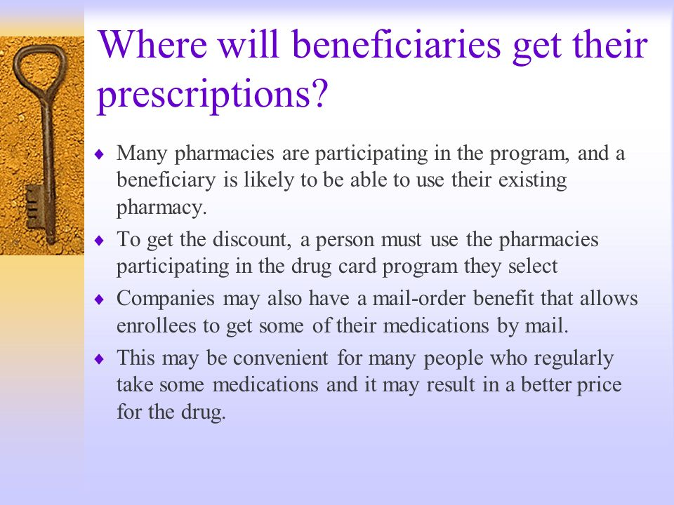 Where will beneficiaries get their prescriptions? Many pharmacies are participating in the program, and a beneficiary is likely to be able to use thei
