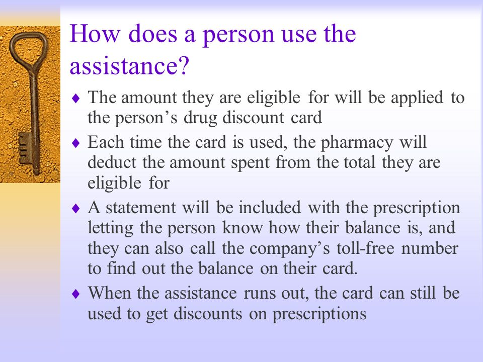 How does a person use the assistance? The amount they are eligible for will be applied to the persons drug discount card Each time the card is used, t
