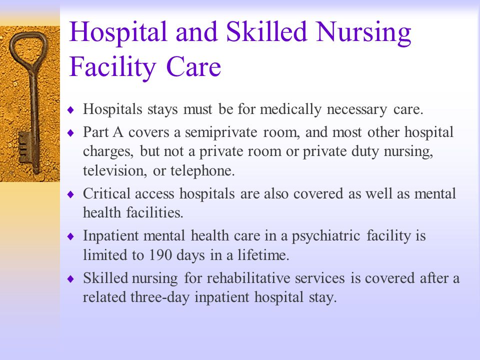Hospital and Skilled Nursing Facility Care Hospitals stays must be for medically necessary care. Part A covers a semiprivate room, and most other hosp