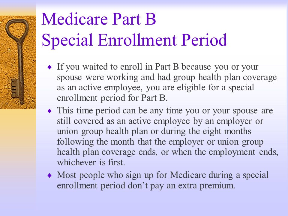 Medicare Part B Special Enrollment Period If you waited to enroll in Part B because you or your spouse were working and had group health plan coverage