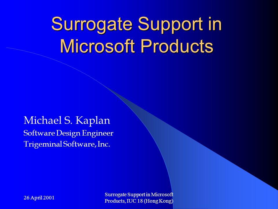 26 April 2001 Surrogate Support in Microsoft Products, IUC 18 (Hong Kong) Surrogate Support in Microsoft Products Michael S. Kaplan Software Design En