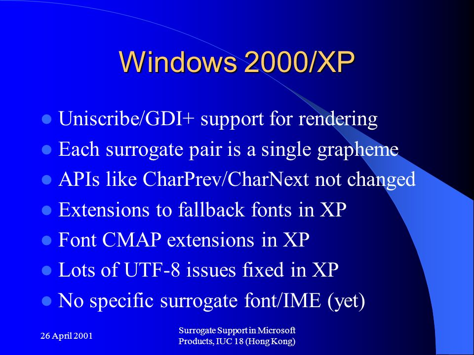 26 April 2001 Surrogate Support in Microsoft Products, IUC 18 (Hong Kong) Windows 2000/XP Uniscribe/GDI+ support for rendering Each surrogate pair is a single grapheme APIs like CharPrev/CharNext not changed Extensions to fallback fonts in XP Font CMAP extensions in XP Lots of UTF-8 issues fixed in XP No specific surrogate font/IME (yet)