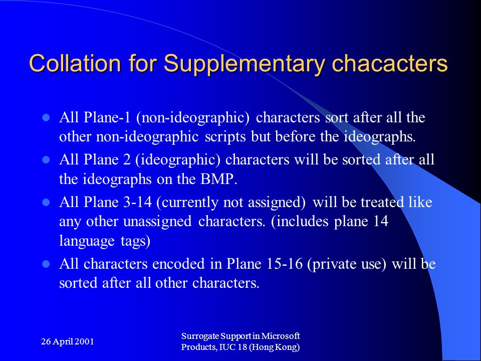26 April 2001 Surrogate Support in Microsoft Products, IUC 18 (Hong Kong) Collation for Supplementary chacacters All Plane-1 (non-ideographic) characters sort after all the other non-ideographic scripts but before the ideographs.