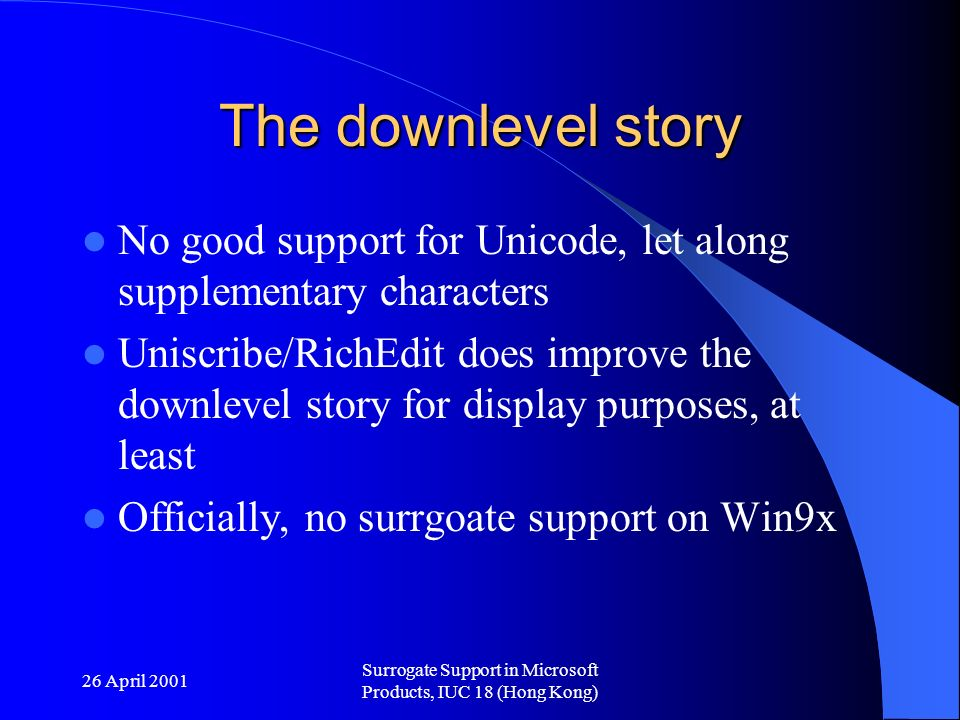 26 April 2001 Surrogate Support in Microsoft Products, IUC 18 (Hong Kong) The downlevel story No good support for Unicode, let along supplementary characters Uniscribe/RichEdit does improve the downlevel story for display purposes, at least Officially, no surrgoate support on Win9x
