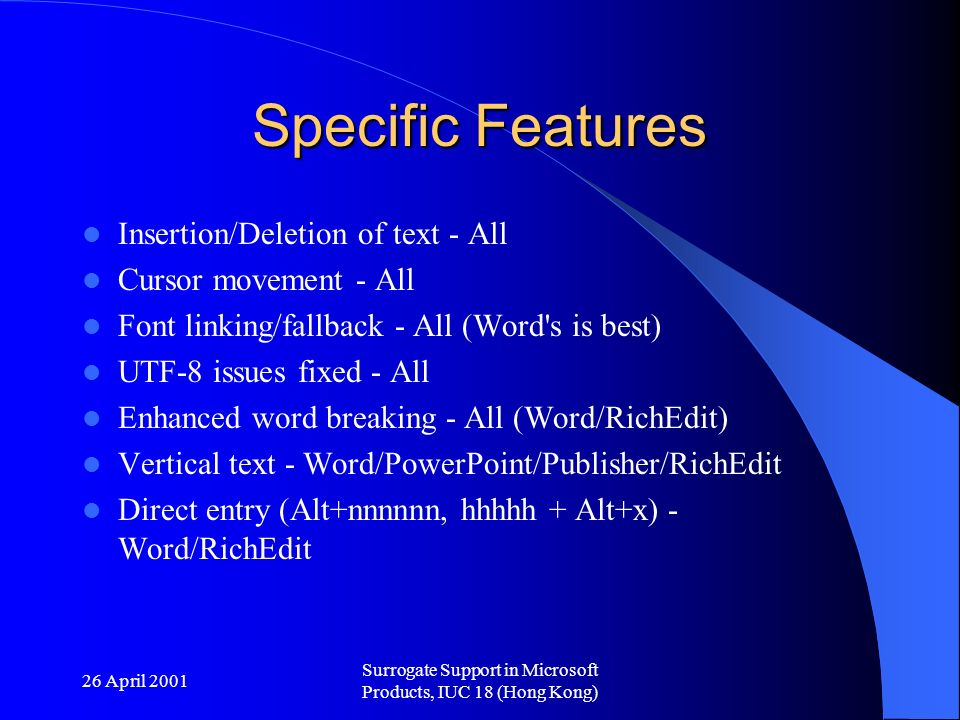 26 April 2001 Surrogate Support in Microsoft Products, IUC 18 (Hong Kong) Specific Features Insertion/Deletion of text - All Cursor movement - All Font linking/fallback - All (Word s is best) UTF-8 issues fixed - All Enhanced word breaking - All (Word/RichEdit) Vertical text - Word/PowerPoint/Publisher/RichEdit Direct entry (Alt+nnnnnn, hhhhh + Alt+x) - Word/RichEdit