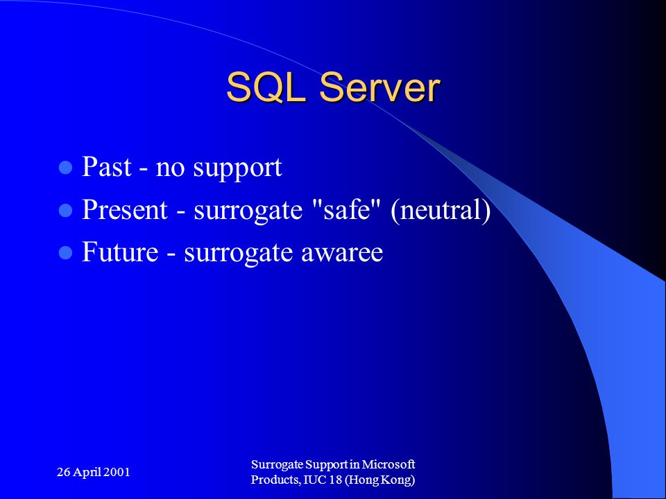 26 April 2001 Surrogate Support in Microsoft Products, IUC 18 (Hong Kong) SQL Server Past - no support Present - surrogate safe (neutral) Future - surrogate awaree