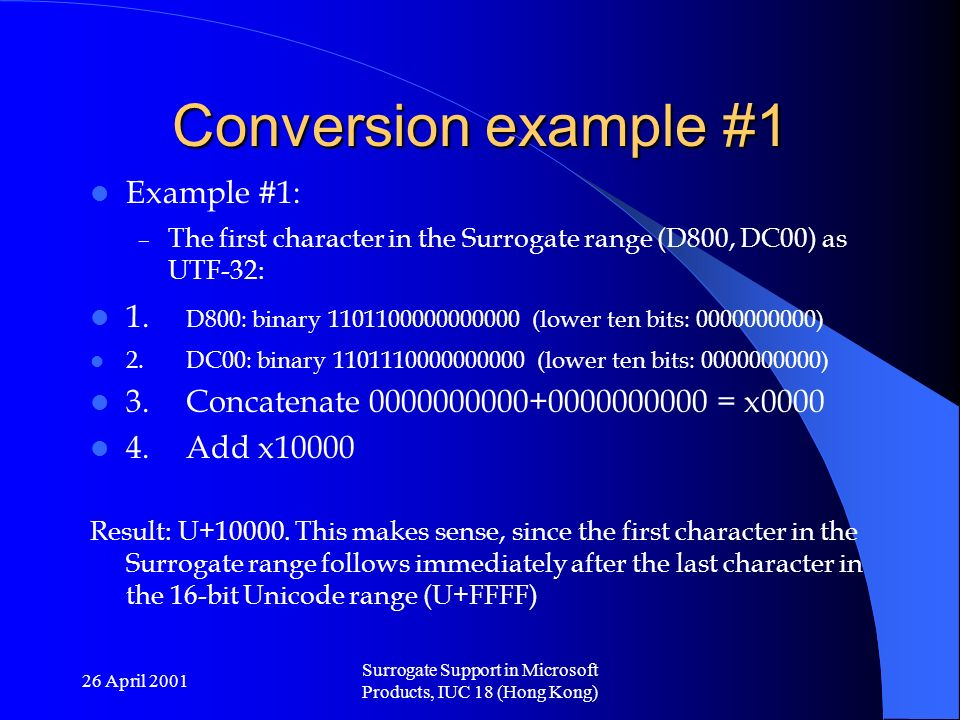 26 April 2001 Surrogate Support in Microsoft Products, IUC 18 (Hong Kong) Conversion example #1 Example #1: – The first character in the Surrogate range (D800, DC00) as UTF-32: 1.